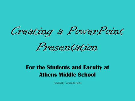 For the Students and Faculty at Athens Middle School Created by: Amanda Gibbs.