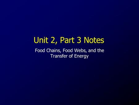 Unit 2, Part 3 Notes Food Chains, Food Webs, and the Transfer of Energy.