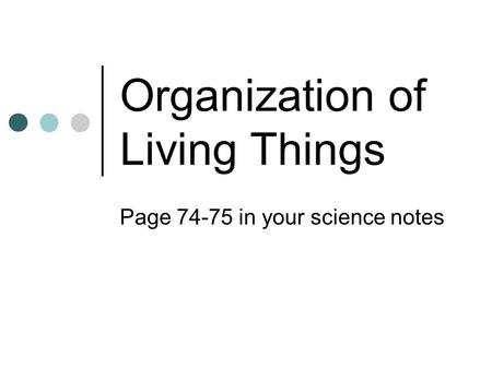 Organization of Living Things Page 74-75 in your science notes.