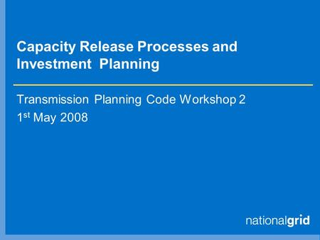 Capacity Release Processes and Investment Planning Transmission Planning Code Workshop 2 1 st May 2008.
