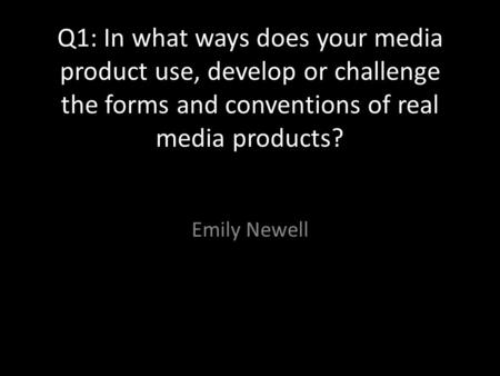 Q1: In what ways does your media product use, develop or challenge the forms and conventions of real media products? Emily Newell.