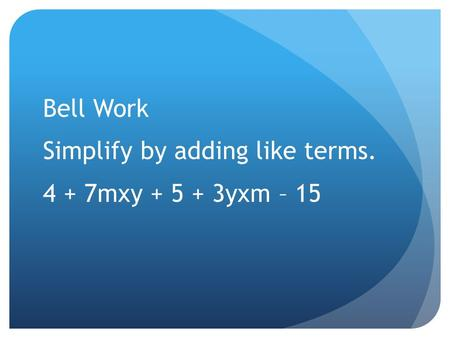 Bell Work Simplify by adding like terms. 4 + 7mxy + 5 + 3yxm – 15.