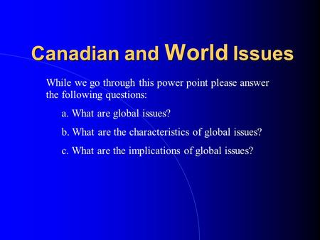 Canadian and World Issues While we go through this power point please answer the following questions: a. What are global issues? b. What are the characteristics.