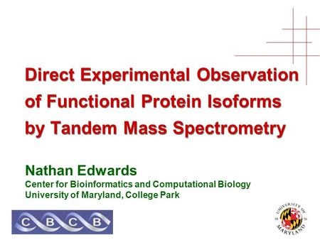Direct Experimental Observation of Functional Protein Isoforms by Tandem Mass Spectrometry Nathan Edwards Center for Bioinformatics and Computational Biology.