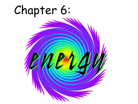 "Chapter 6:. 1) Energy is a measure of the ability to cause change or to do ""work."""