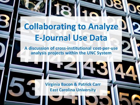 Collaborating to Analyze E-Journal Use Data Virginia <strong>Bacon</strong> & Patrick Carr East Carolina University A discussion of cross-institutional cost-per-use analysis.