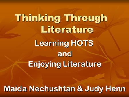1 Thinking Through Literature Learning HOTS and Enjoying Literature Maida Nechushtan & Judy Henn.