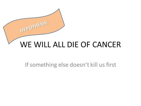 WE WILL ALL DIE OF CANCER If something else doesn't kill us first HYPOTHESIS: