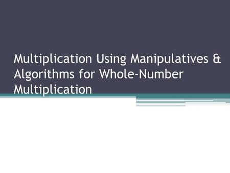 Multiplication Using Manipulatives & Algorithms for Whole-Number Multiplication.