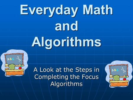 Everyday Math and Algorithms A Look at the Steps in Completing the Focus Algorithms.