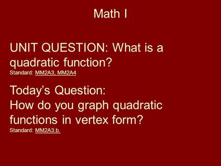 Math I UNIT QUESTION: What is a quadratic function? Standard: MM2A3, MM2A4 Today's Question: How do you graph quadratic functions in vertex form? Standard: