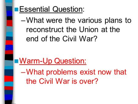Essential Question: What were the various plans to reconstruct the Union at the end of the Civil War? Warm-Up Question: What problems exist now that the.