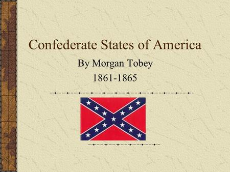 Confederate States of America By Morgan Tobey 1861-1865.