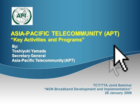 "ASIA-PACIFIC TELECOMMUNITY (APT) ""Key Activities and Programs"" TCT/TTA Joint Seminar ""NGN Broadband Development and Implementation"" 29 January 2009 By:"