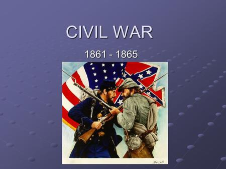 CIVIL WAR 1861 - 1865. Leading to War Most Southern states bought goods from Europe because they were cheaper. Tariff of 1828-made goods from other countries.