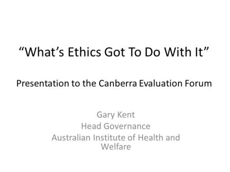 """What's Ethics Got To Do With It"" Presentation to the Canberra Evaluation Forum Gary Kent Head Governance Australian Institute of Health and Welfare."