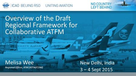 Melisa Wee <strong>Regional</strong> <strong>Officer</strong>, ATM (ATFM/CDM) Overview of the Draft <strong>Regional</strong> Framework for Collaborative ATFM New <strong>Delhi</strong>, India 3 – 4 Sept 2015.
