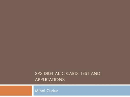 SRS DIGITAL C-CARD. TEST AND APPLICATIONS Mihai Cuciuc.