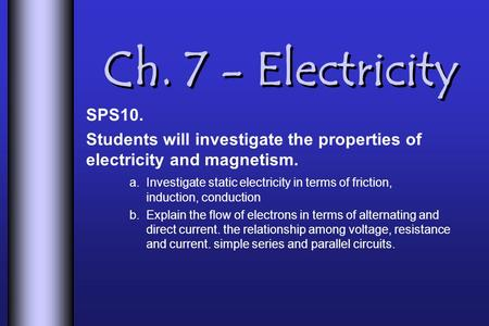 Ch. 7 - Electricity SPS10. Students will investigate the properties of electricity and magnetism. a. Investigate static electricity in terms of friction,