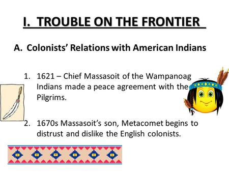 I. TROUBLE ON THE FRONTIER A.Colonists' Relations with American Indians 1.1621 – Chief Massasoit of the Wampanoag Indians made a peace agreement with the.