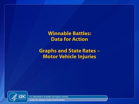 Winnable Battles: Data for Action Graphs and State Rates – Motor Vehicle Injuries U.S. Department of Health and Human Services Centers for Disease Control.