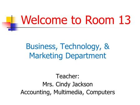Business, Technology, & Marketing Department Teacher: Mrs. Cindy Jackson Accounting, Multimedia, Computers Welcome to Room 13.