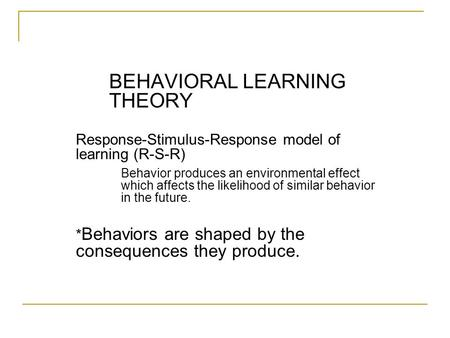 BEHAVIORAL LEARNING <strong>THEORY</strong> Response-Stimulus-Response model of learning (R-S-R) Behavior produces an environmental effect which affects the likelihood.