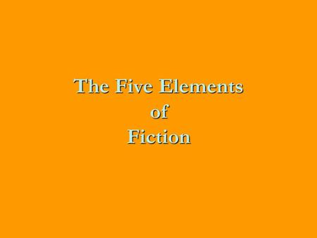 The Five Elements of Fiction. Characters The actors in the story, they can be people, animals or even objects like pencils or robots.