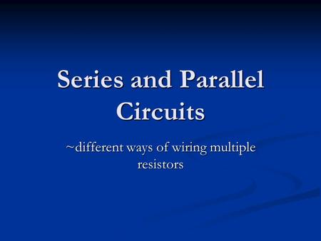 Series and Parallel Circuits ~different ways of wiring multiple resistors.