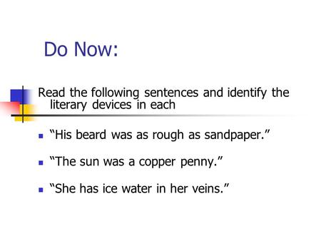 "Do Now: Read the following sentences and identify the literary devices in each ""His beard was as rough as sandpaper."" ""The sun was a copper penny."" ""She."