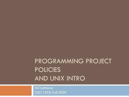 PROGRAMMING PROJECT POLICIES AND UNIX INTRO Sal LaMarca CSCI 1302, Fall 2009.