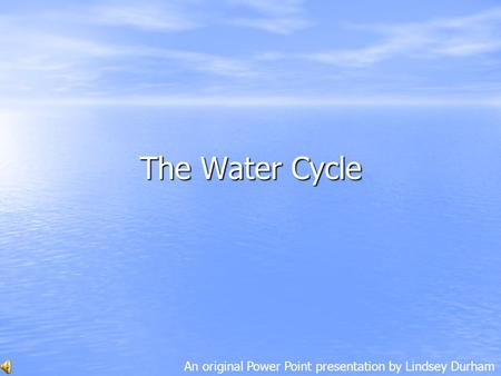 The Water Cycle An original Power Point presentation by Lindsey Durham.