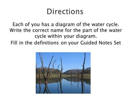 Each of you has a diagram of the water cycle. Write the correct name for the part of the water cycle within your diagram. Fill in the definitions on your.