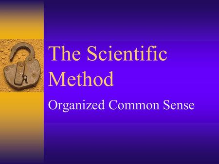 The Scientific Method Organized Common Sense. Scientific Method  The scientific Method is a method of answering scientific question.