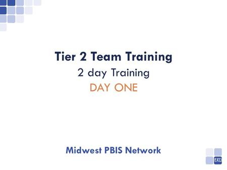 MIDWEST NETWORK PBIS Tier 2 Team Training 2 <strong>day</strong> Training <strong>DAY</strong> ONE Midwest PBIS Network.