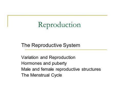 Reproduction The Reproductive System Variation and Reproduction Hormones and puberty Male and female reproductive structures The Menstrual Cycle.