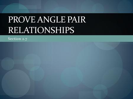 Section 2.7 PROVE ANGLE PAIR RELATIONSHIPS. In this section… We will continue to look at 2 column proofs The proofs will refer to relationships with angles.