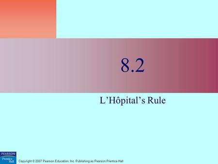 Copyright © 2007 Pearson Education, Inc. Publishing as Pearson Prentice Hall 8.2 L'Hôpital's Rule.