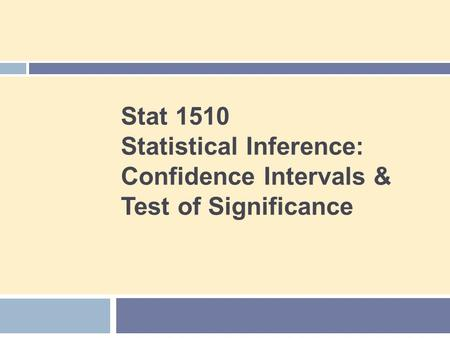 Stat 1510 Statistical Inference: Confidence Intervals & Test of Significance.