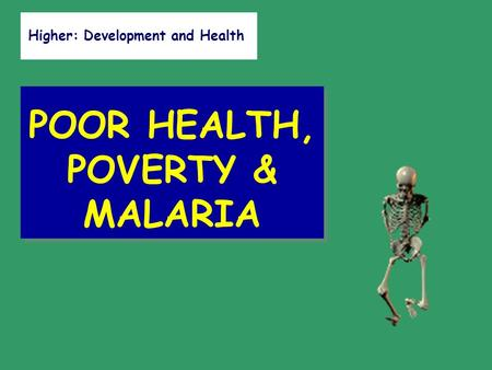 Higher: Development <strong>and</strong> Health POOR HEALTH, POVERTY & MALARIA.