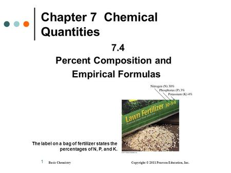 1 Chapter 7 Chemical Quantities 7.4 Percent Composition and Empirical Formulas Basic Chemistry Copyright © 2011 Pearson Education, Inc. The label on a.