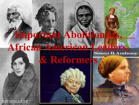 Important Abolitionists, African American Leaders, & Reformers.