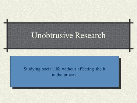 Unobtrusive Research Studying social life without affecting the it in the process.