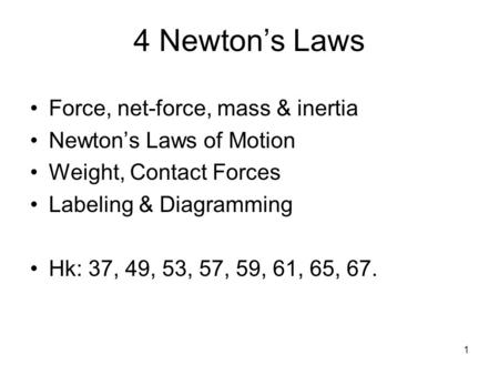 1 4 Newton's Laws Force, net-force, mass & inertia Newton's Laws of Motion Weight, Contact Forces Labeling & Diagramming Hk: 37, 49, 53, 57, 59, 61, 65,
