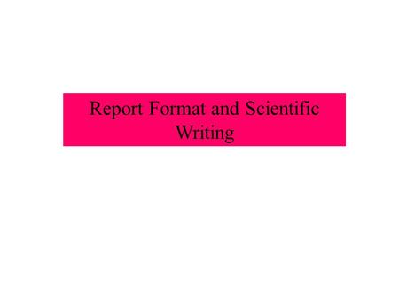 Report Format and Scientific Writing. What is Scientific Writing? Clear, simple, well ordered No embellishments, not an English paper Written for appropriate.