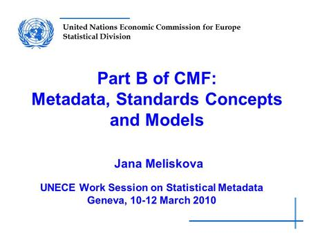 United Nations Economic Commission for Europe Statistical Division Part B of CMF: Metadata, Standards Concepts and Models Jana Meliskova UNECE Work Session.