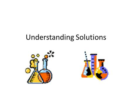 Understanding Solutions. What is a Solution? A solution is a well-mixed mixture. A solvent dissolves other substances. Example: water A solute is being.
