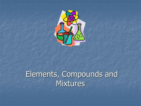 Elements, Compounds and Mixtures Elements, Compounds and Mixtures.