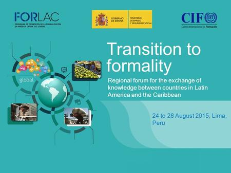 Transition to formality 24 to 28 August 2015, Lima, Peru Regional forum for the exchange of knowledge between countries in Latin America and the Caribbean.