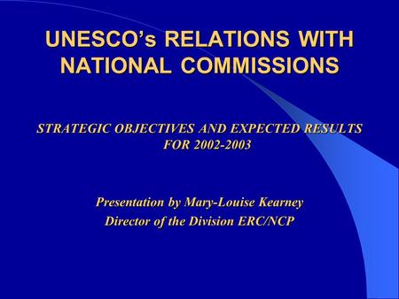 UNESCO's RELATIONS WITH NATIONAL COMMISSIONS STRATEGIC OBJECTIVES AND EXPECTED RESULTS FOR 2002-2003 Presentation by Mary-Louise Kearney Director of the.